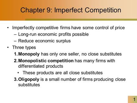 1 Chapter 9: Imperfect Competition Imperfectly competitive firms have some control of price –Long-run economic profits possible –Reduce economic surplus.