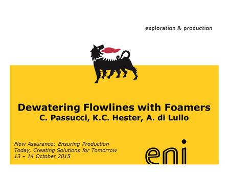 Www.eni.it Dewatering Flowlines with Foamers C. Passucci, K.C. Hester, A. di Lullo Flow Assurance: Ensuring Production Today, Creating Solutions for Tomorrow.