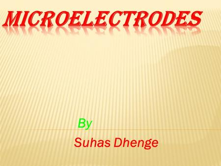 By Suhas Dhenge.  To study the electrical activity of individual cell microelectrodes are employed.  This type of electrode must be small with respect.
