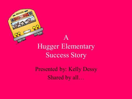 A Hugger Elementary Success Story Presented by: Kelly Dessy Shared by all…