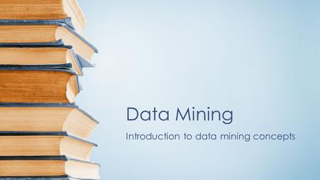 Data Mining Introduction to data mining concepts.