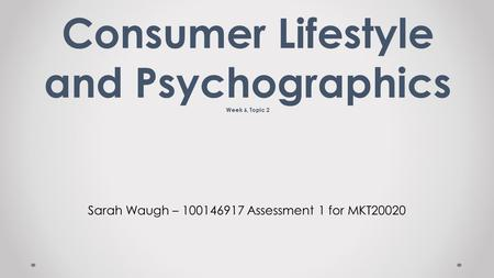Sarah Waugh – 100146917 Assessment 1 for MKT20020 Consumer Lifestyle and Psychographics Week 6, Topic 2.