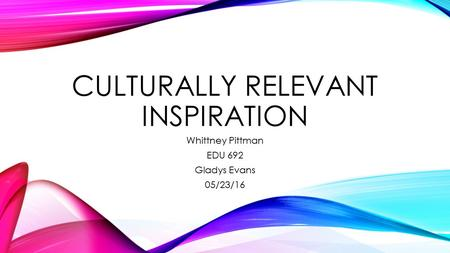 CULTURALLY RELEVANT INSPIRATION Whittney Pittman EDU 692 Gladys Evans 05/23/16.