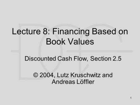 1 Lecture 8: Financing Based on Book Values Discounted Cash Flow, Section 2.5 © 2004, Lutz Kruschwitz and Andreas Löffler.