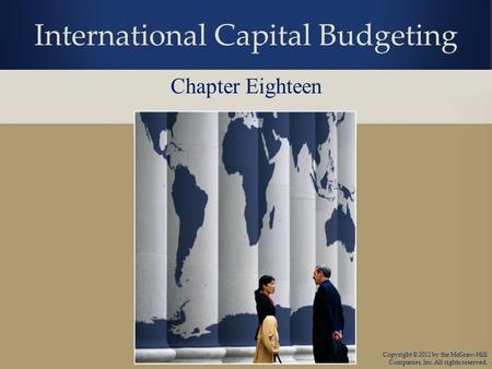 Copyright © 2012 by the McGraw-Hill Companies, Inc. All rights reserved. International Capital Budgeting Chapter Eighteen.