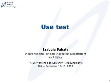 1 Use test Izabela Sabała Insurance and Pension Inspection Department KNF O ffi ce TAIEX Workshop on Solvency II Requirements Baku, December 17 ‒ 18, 2013.