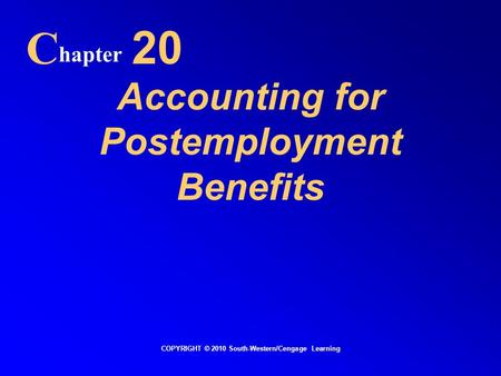 Accounting for Postemployment Benefits C hapter 20 COPYRIGHT © 2010 South-Western/Cengage Learning.