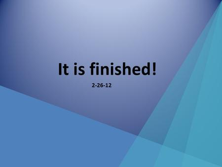 "It is finished! 2-26-12. Here is what we have taught since Jan 1 st The events of the cross – Darkness – ""My God why have you forsaken me""? – ""It is finished"""