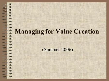 1 Managing for Value Creation (Summer 2006). Class #1b Outline Review—Class #1a Lecture—Overview of business valuation Class discussion—Eskimo Pie Corp.