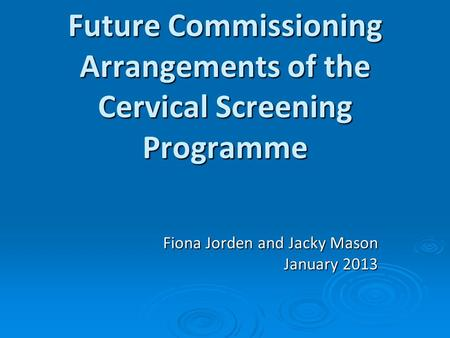 Future Commissioning Arrangements of the Cervical Screening Programme Fiona Jorden and Jacky Mason January 2013.