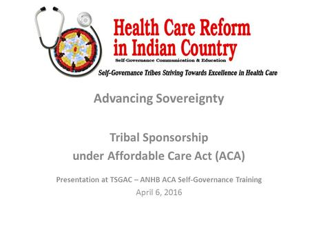 Advancing Sovereignty Tribal Sponsorship under Affordable Care Act (ACA) Presentation at TSGAC – ANHB ACA Self-Governance Training April 6, 2016.