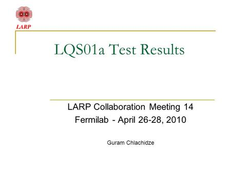 LQS01a Test Results LARP Collaboration Meeting 14 Fermilab - April 26-28, 2010 Guram Chlachidze.