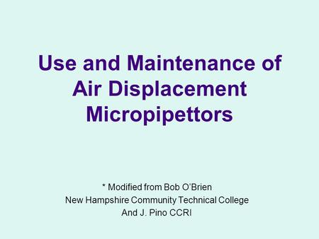 Use and Maintenance of Air Displacement Micropipettors * Modified from Bob O'Brien New Hampshire Community Technical College And J. Pino CCRI.
