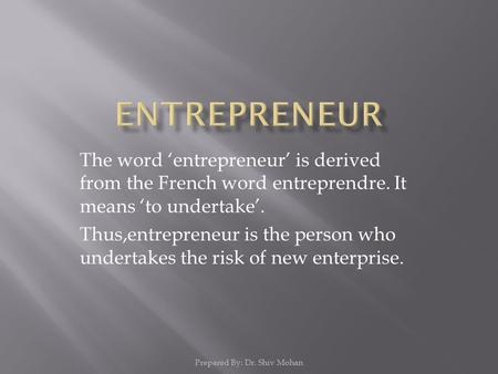 The word 'entrepreneur' is derived from the French word entreprendre. It means 'to undertake'. Thus,entrepreneur is the person who undertakes the risk.