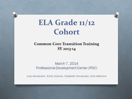 ELA Grade 11/12 Cohort Common Core Transition Training SY 2013-14 March 7, 2014 Professional Development Center (PDC) Judy Henderson, Emily Jimenez, Elizabeth.