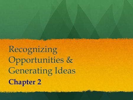 Recognizing Opportunities & Generating Ideas Chapter 2.