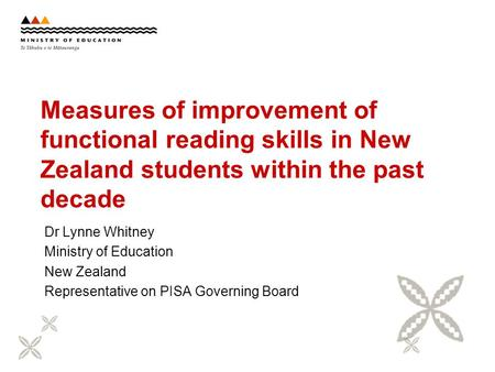 Measures of improvement of functional reading skills in New Zealand students within the past decade Dr Lynne Whitney Ministry of Education New Zealand.