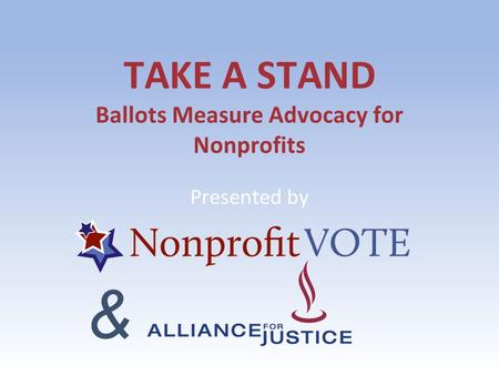 TAKE A STAND Ballots Measure Advocacy for Nonprofits Presented by &