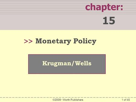 1 of 45 chapter: 15 >> Krugman/Wells ©2009  Worth Publishers Monetary Policy.