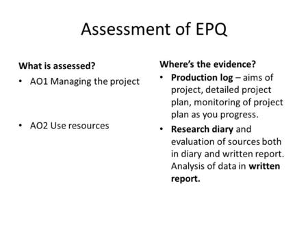 Assessment of EPQ What is assessed? AO1 Managing the project AO2 Use resources Where's the evidence? Production log – aims of project, detailed project.