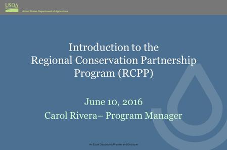 Introduction to the Regional Conservation Partnership Program (RCPP) June 10, 2016 Carol Rivera– Program Manager An Equal Opportunity Provider and Employer.