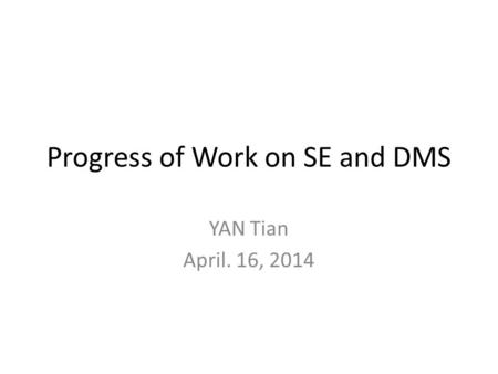 Progress of Work on SE and DMS YAN Tian April. 16, 2014.