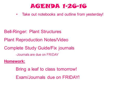 AGENDA 1-26-16 Take out notebooks and outline from yesterday! Bell-Ringer: Plant Structures Plant Reproduction Notes/Video Complete Study Guide/Fix journals.