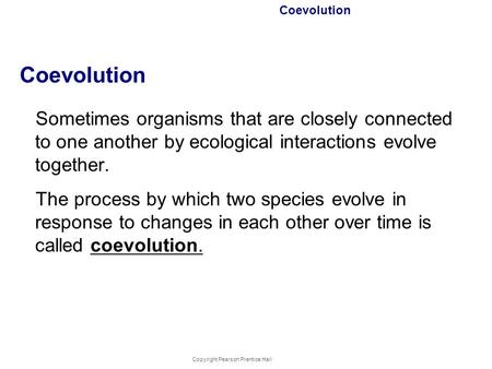 Copyright Pearson Prentice Hall Coevolution Sometimes organisms that are closely connected to one another by ecological interactions evolve together. The.