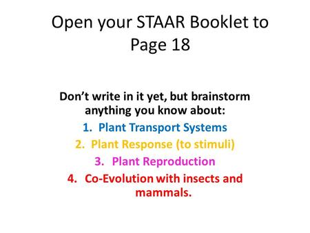 Open your STAAR Booklet to Page 18 Don't write in it yet, but brainstorm anything you know about: 1. Plant Transport Systems 2. Plant Response (to stimuli)
