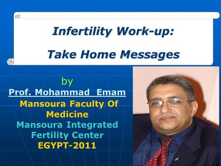 Infertility Work-up: Take Home Messages by Prof. Mohammad Emam Mansoura Faculty Of Medicine Mansoura Integrated Fertility Center EGYPT-2011.