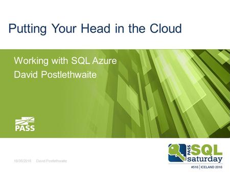 Putting Your Head in the Cloud Working with SQL Azure David Postlethwaite 18/06/2016David Postlethwaite.