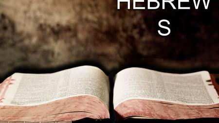 HEBREW S. A Study in Hebrews A Book of Evaluation A Book of Exhortation A Book of Examination A Book of Expectation A Book of Exaltation.