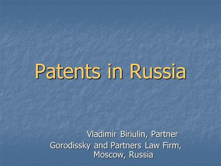 Patents in Russia Vladimir Biriulin, Partner Gorodissky and Partners Law Firm, Moscow, Russia.