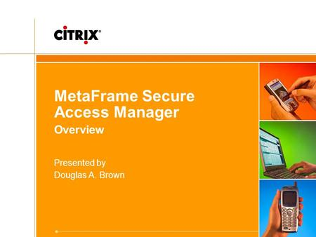 MetaFrame Secure Access Manager Overview Presented by Douglas A. Brown.