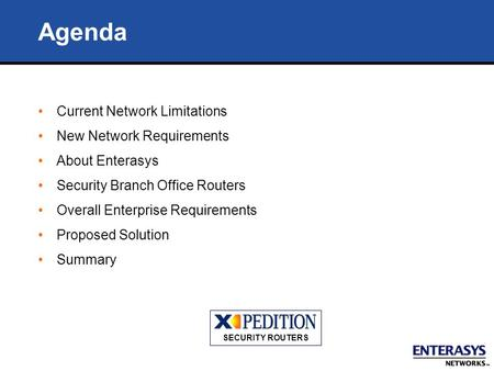 Agenda Current Network Limitations New Network Requirements About Enterasys Security Branch Office Routers Overall Enterprise Requirements Proposed Solution.