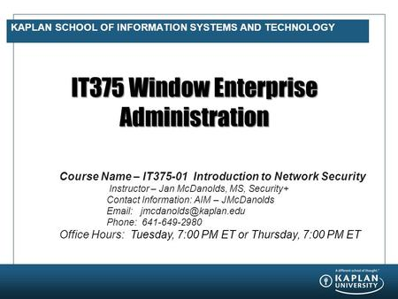 KAPLAN SCHOOL OF INFORMATION SYSTEMS AND TECHNOLOGY IT375 Window Enterprise Administration Course Name – IT375-01 Introduction to Network Security Instructor.