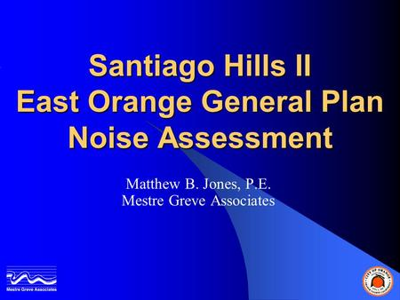 Santiago Hills II East Orange General Plan Noise Assessment Matthew B. Jones, P.E. Mestre Greve Associates.
