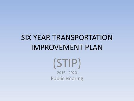 SIX YEAR TRANSPORTATION IMPROVEMENT PLAN (STIP) 2015 - 2020 Public Hearing.