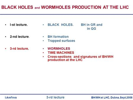 BLACK HOLES. BH in GR and in QG BH formation Trapped surfaces WORMHOLES TIME MACHINES Cross-sections and signatures of BH/WH production at the LHC I-st.