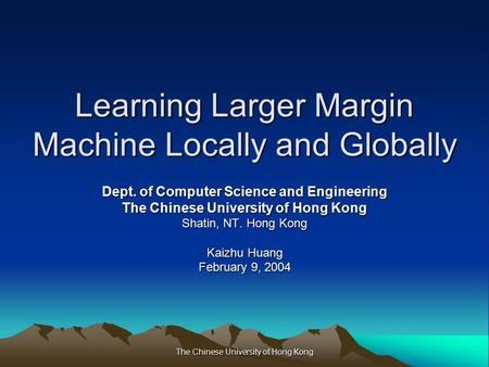 The Chinese University of Hong Kong Learning Larger Margin Machine Locally and Globally Dept. of Computer Science and Engineering The Chinese University.