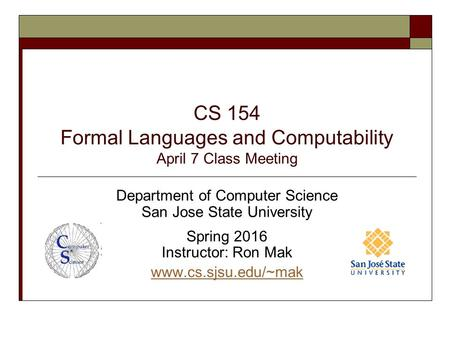 CS 154 Formal Languages and Computability April 7 Class Meeting Department of Computer Science San Jose State University Spring 2016 Instructor: Ron Mak.