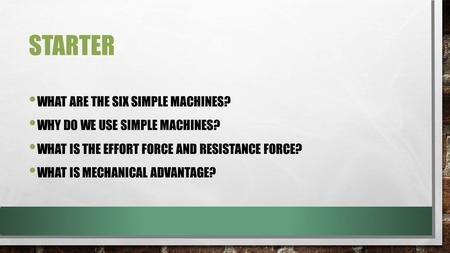 STARTER WHAT ARE THE SIX SIMPLE MACHINES? WHY DO WE USE SIMPLE MACHINES? WHAT IS THE EFFORT FORCE AND RESISTANCE FORCE? WHAT IS MECHANICAL ADVANTAGE?
