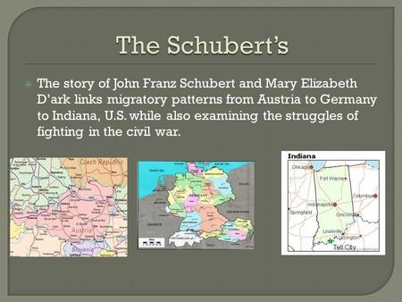  The story of John Franz Schubert and Mary Elizabeth D'ark links migratory patterns from Austria to Germany to Indiana, U.S. while also examining the.