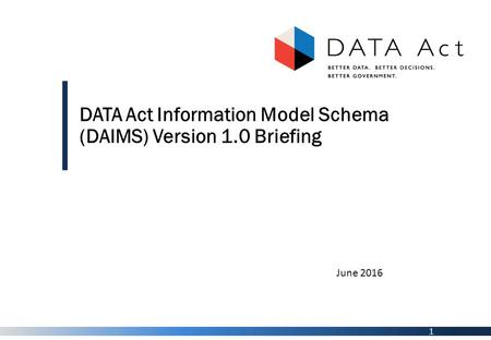 1 DATA Act Information Model Schema (DAIMS) Version 1.0 Briefing June 2016.