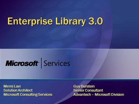 Enterprise Library 3.0 Memi Lavi Solution Architect Microsoft Consulting Services Guy Burstein Senior Consultant Advantech – Microsoft Division.