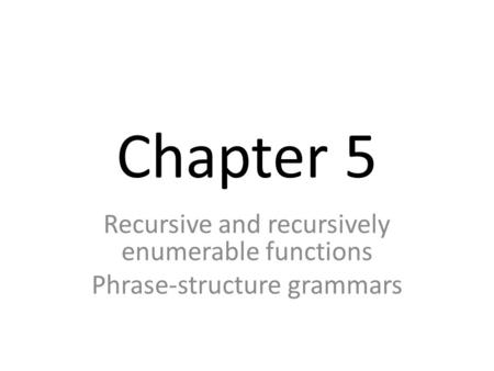 Chapter 5 Recursive and recursively enumerable functions Phrase-structure grammars.