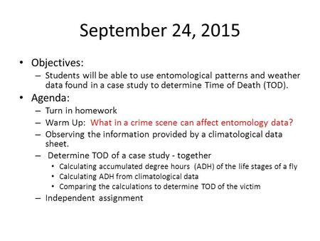 September 24, 2015 Objectives: – Students will be able to use entomological patterns and weather data found in a case study to determine Time of Death.