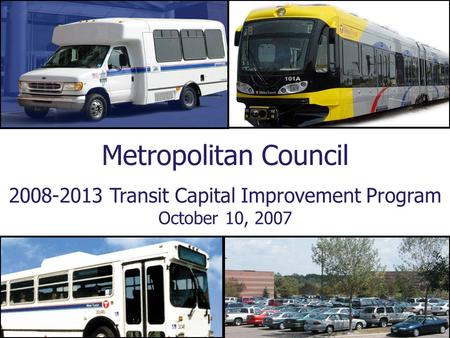 Metropolitan Council 2008-2013 Transit Capital Improvement Program October 10, 2007.