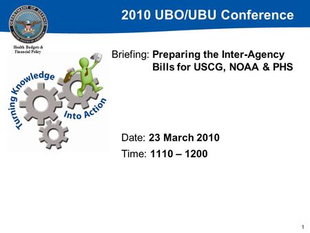 2010 UBO/UBU Conference Health Budgets & Financial Policy 1 Briefing: Preparing the Inter-Agency Bills for USCG, NOAA & PHS Date: 23 March 2010 Time: 1110.