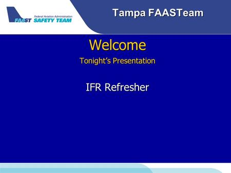 Tampa FAASTeam Welcome Tonight's Presentation IFR Refresher.